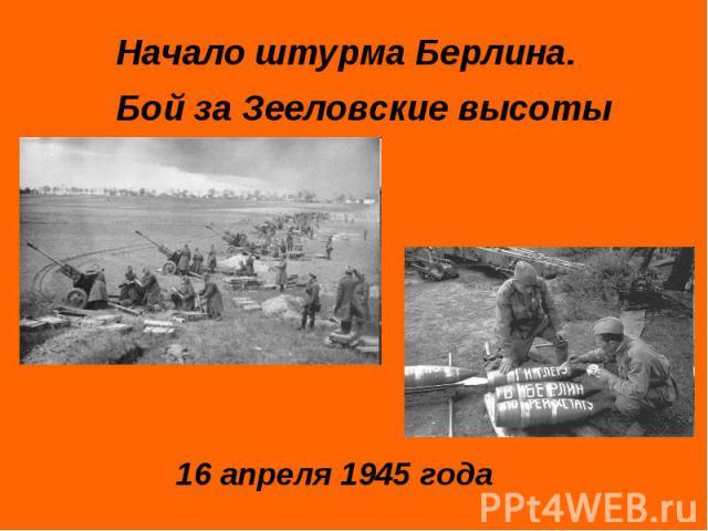 Начало штурма Берлина. Бой за Зееловские высоты16 апреля 1945 года