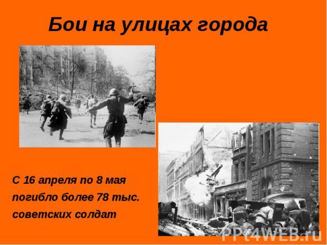 Бои на улицах городаС 16 апреля по 8 мая погибло более 78 тыс. советских солдат