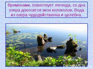 Временами, повествует легенда, со дна озера доносится звон колоколов. Вода из оз