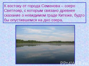 К востоку от города Семенова – озеро Светлояр, с которым связано древнее сказани