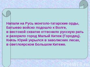 Напали на Русь монголо-татарские орды,Батыево войско подошло к Волге,в жестокой
