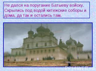 Не дался на поругание Батыеву войску. Скрылись под водой китежские соборы и дома
