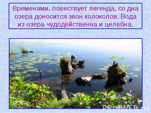 Временами, повествует легенда, со дна озера доносится звон колоколов. Вода из озера чудодейственна и целебна.