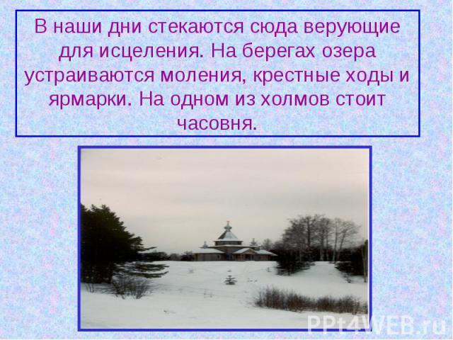 В наши дни стекаются сюда верующие для исцеления. На берегах озера устраиваются моления, крестные ходы и ярмарки. На одном из холмов стоит часовня.