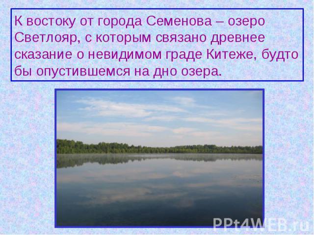 К востоку от города Семенова – озеро Светлояр, с которым связано древнее сказание о невидимом граде Китеже, будто бы опустившемся на дно озера.