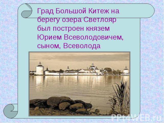Град Большой Китеж на берегу озера Светлояр был построен князем Юрием Всеволодовичем, сыном, Всеволода Большое Гнездо.