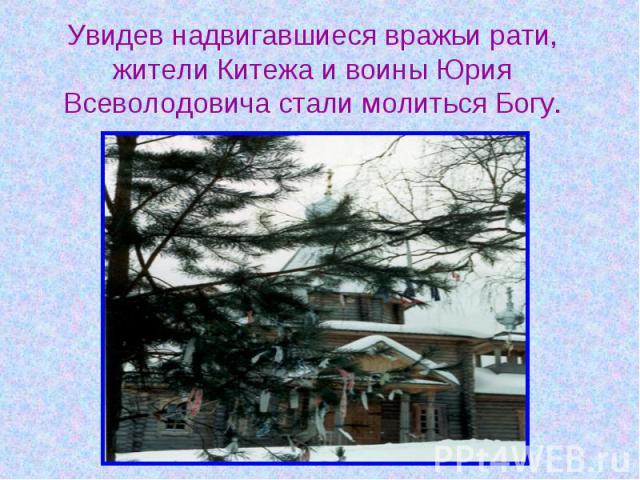 Увидев надвигавшиеся вражьи рати, жители Китежа и воины Юрия Всеволодовича стали молиться Богу.
