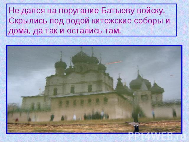 Не дался на поругание Батыеву войску. Скрылись под водой китежские соборы и дома, да так и остались там.