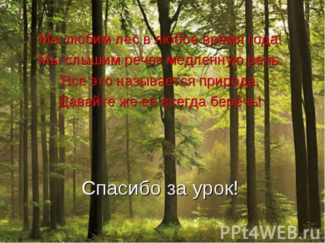 Мы любим лес в любое время года!Мы слышим речек медленную речь.Все это называется природа,Давайте же ее всегда беречь!Спасибо за урок!