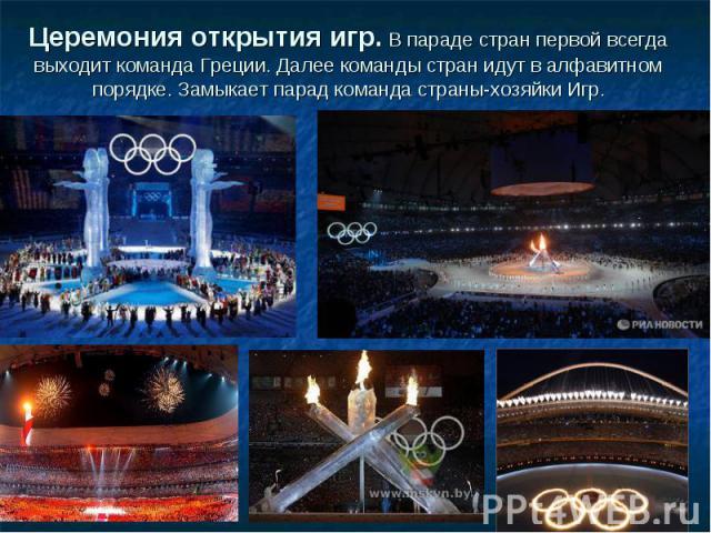 Церемония открытия игр. В параде стран первой всегда выходит команда Греции. Далее команды стран идут в алфавитном порядке. Замыкает парад команда страны-хозяйки Игр.