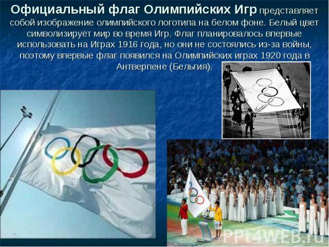 Официальный флаг Олимпийских Игр представляет собой изображение олимпийского логотипа на белом фоне. Белый цвет символизирует мир во время Игр. Флаг планировалось впервые использовать на Играх 1916 года, но они не состоялись из-за войны, поэтому впе…