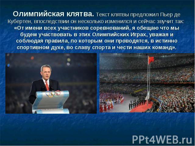 Олимпийская клятва. Текст клятвы предложил Пьер де Кубертен, впоследствии он несколько изменился и сейчас звучит так: «От имени всех участников соревнований, я обещаю что мы будем участвовать в этих Олимпийских Играх, уважая и соблюдая правила, по к…