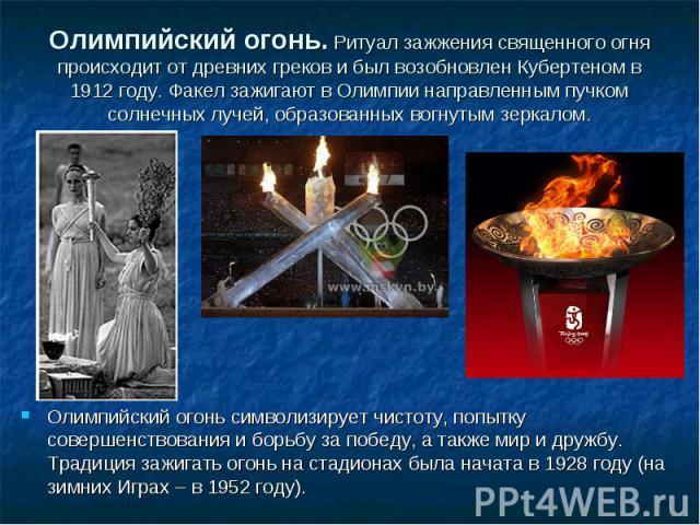 Олимпийский огонь. Ритуал зажжения священного огня происходит от древних греков и был возобновлен Кубертеном в 1912 году. Факел зажигают в Олимпии направленным пучком солнечных лучей, образованных вогнутым зеркалом. Олимпийский огонь символизирует ч…
