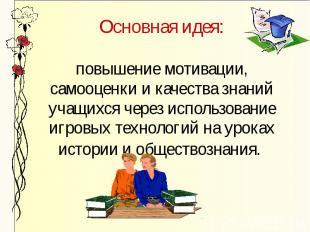 Основная идея:повышение мотивации, самооценки и качества знаний учащихся через и