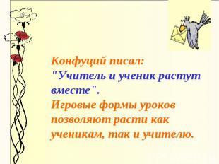 """Конфуций писал: """"Учитель и ученик растут вместе"""". Игровые формы уроков позволяют"""