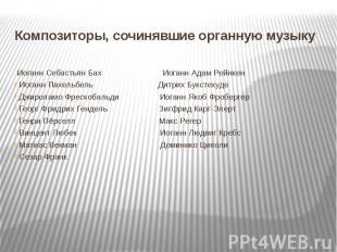 Композиторы, сочинявшие органную музыку Иоганн Себастьян Бах Иоганн Адам Рейнк