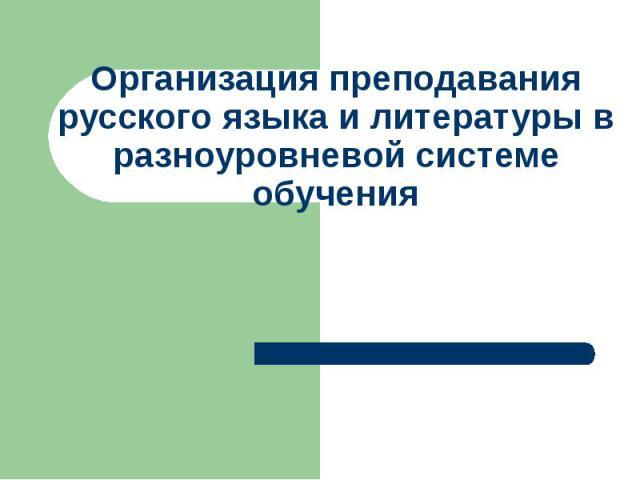 Организация преподавания русского языка и литературы в разноуровневой системе обучения