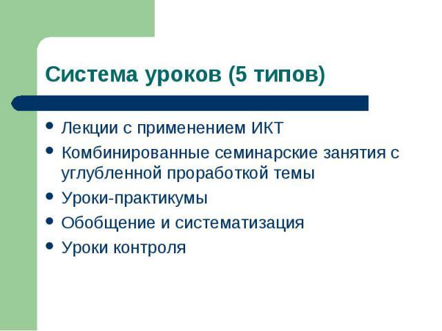 Система уроков (5 типов) Лекции с применением ИКТКомбинированные семинарские занятия с углубленной проработкой темыУроки-практикумыОбобщение и систематизацияУроки контроля