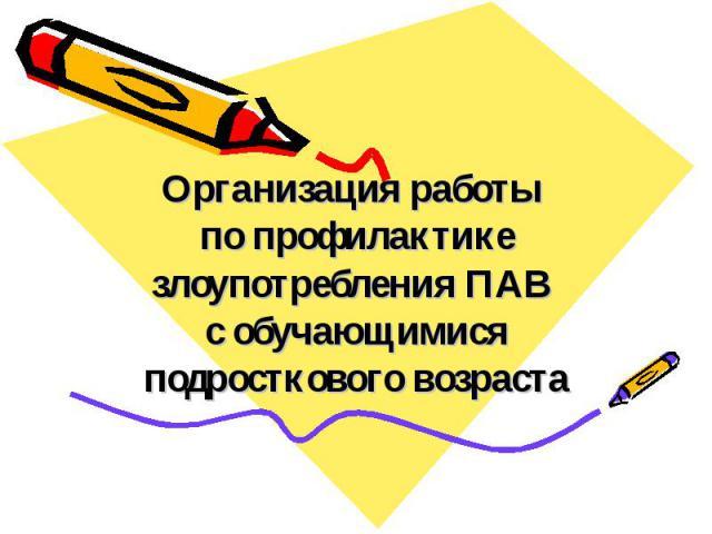 Организация работы по профилактике злоупотребления ПАВ с обучающимися подросткового возраста