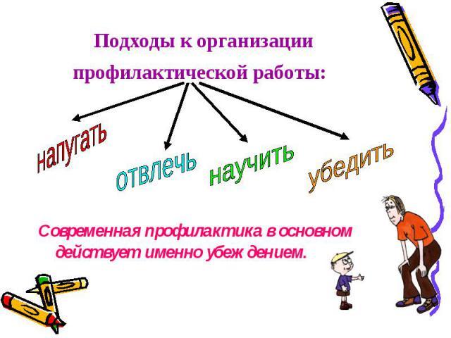 Подходы к организации профилактической работы: Современная профилактика в основном действует именно убеждением.