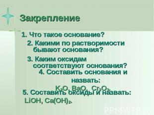 Закрепление 1. Что такое основание?2. Какими по растворимости бывают основания?3