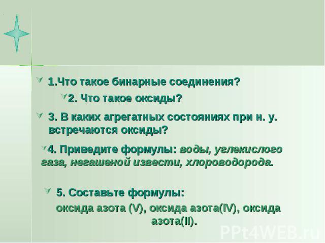 Вопросы 1.Что такое бинарные соединения?2. Что такое оксиды?3. В каких агрегатных состояниях при н. у. встречаются оксиды?4. Приведите формулы: воды, углекислого газа, негашеной извести, хлороводорода.5. Составьте формулы: оксида азота (V), оксида а…