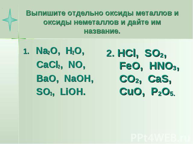 Выпишите отдельно оксиды металлов и оксиды неметаллов и дайте им название. Na2O, H2O, CaCl2, NO, BaO, NaOH, SO3, LiOH. 2. HCl, SO2, FeO, HNO3, CO2, CaS, CuO, P2O5.