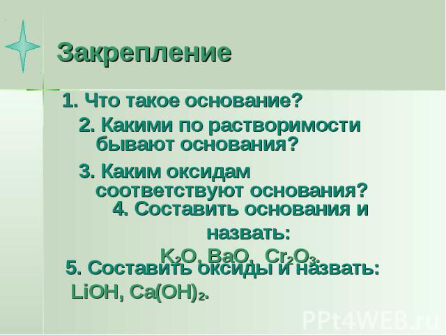 Закрепление 1. Что такое основание?2. Какими по растворимости бывают основания?3. Каким оксидам соответствуют основания?4. Составить основания и назвать:K2O, BaO, Cr2O3.5. Составить оксиды и назвать: LiOH, Ca(OH)2.