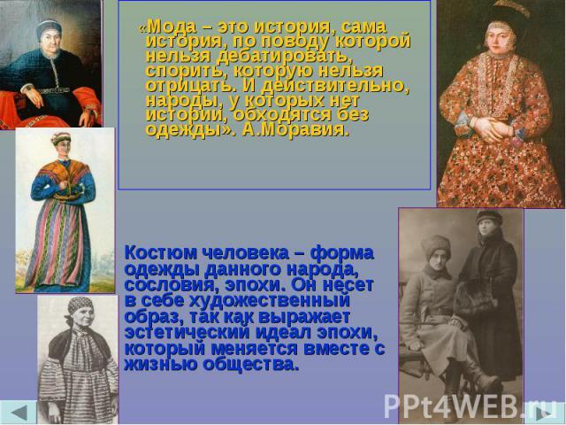 «Мода – это история, сама история, по поводу которой нельзя дебатировать, спорить, которую нельзя отрицать. И действительно, народы, у которых нет истории, обходятся без одежды». А.Моравия. Костюм человека – форма одежды данного народа, сословия, эп…