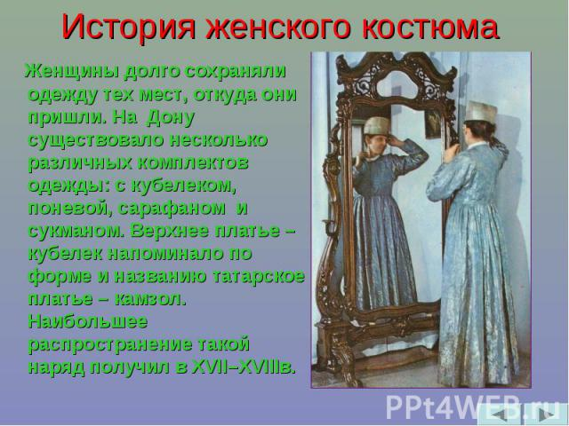 История женского костюма Женщины долго сохраняли одежду тех мест, откуда они пришли. На Дону существовало несколько различных комплектов одежды: с кубелеком, поневой, сарафаном и сукманом. Верхнее платье – кубелек напоминало по форме и названию тата…