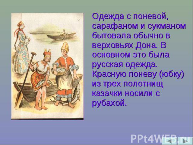 Одежда с поневой, сарафаном и сукманом бытовала обычно в верховьях Дона. В основном это была русская одежда. Красную поневу (юбку) из трех полотнищ казачки носили с рубахой.