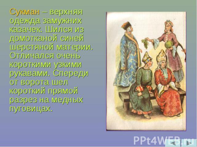 Сукман – верхняя одежда замужних казачек. Шился из домотканой синей шерстяной материи. Отличался очень короткими узкими рукавами. Спереди от ворота шел короткий прямой разрез на медных пуговицах.