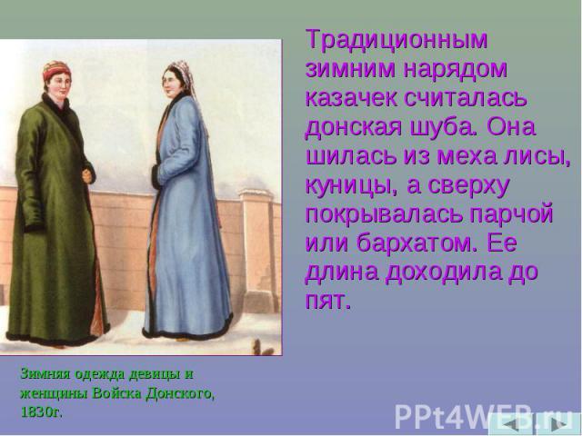 Традиционным зимним нарядом казачек считалась донская шуба. Она шилась из меха лисы, куницы, а сверху покрывалась парчой или бархатом. Ее длина доходила до пят. Зимняя одежда девицы и женщины Войска Донского, 1830г.