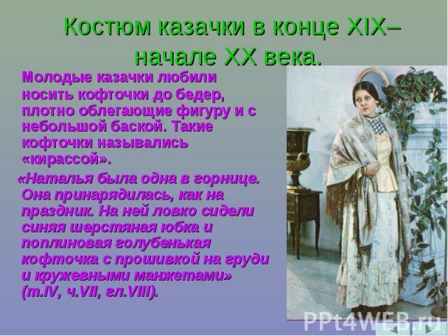 Костюм казачки в конце XIX– начале XX века. Молодые казачки любили носить кофточки до бедер, плотно облегающие фигуру и с небольшой баской. Такие кофточки назывались «кирассой». «Наталья была одна в горнице. Она принарядилась, как на праздник. На не…