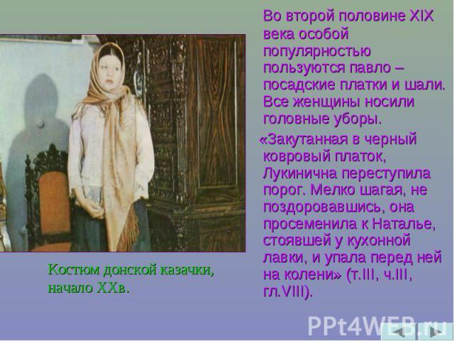 Во второй половине XIX века особой популярностью пользуются павло – посадские платки и шали. Все женщины носили головные уборы. «Закутанная в черный ковровый платок, Лукинична переступила порог. Мелко шагая, не поздоровавшись, она просеменила к Ната…