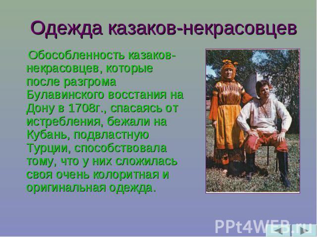 Одежда казаков-некрасовцев Обособленность казаков-некрасовцев, которые после разгрома Булавинского восстания на Дону в 1708г., спасаясь от истребления, бежали на Кубань, подвластную Турции, способствовала тому, что у них сложилась своя очень колорит…