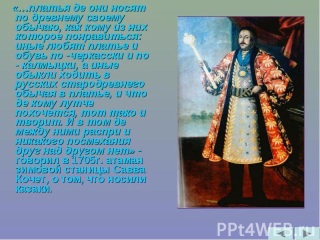 «…платья де они носят по древнему своему обычаю, как кому из них которое понравиться: иные любят платье и обувь по -черкасски и по - калмыцки, а иные обыкли ходить в русских стародревнего обычая в платье, и что де кому лутче похочется, тот тако и тв…