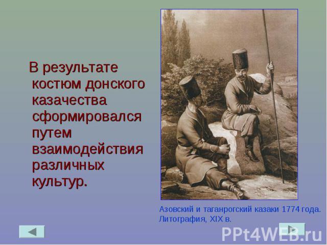 В результате костюм донского казачества сформировался путем взаимодействия различных культур. Азовский и таганрогский казаки 1774 года. Литография, XIX в.