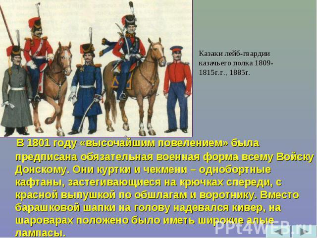 Казаки лейб-гвардии казачьего полка 1809-1815г.г., 1885г. В 1801 году «высочайшим повелением» была предписана обязательная военная форма всему Войску Донскому. Они куртки и чекмени – однобортные кафтаны, застегивающиеся на крючках спереди, с красной…