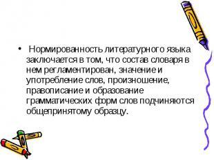 Нормированность литературного языка заключается в том, что состав словаря в нем
