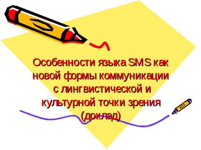 Особенности языка SMS как новой формы коммуникации с лингвистической и культурной точки зрения(доклад)