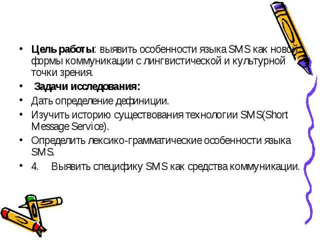 Цель работы: выявить особенности языка SMS как новой формы коммуникации с лингвистической и культурной точки зрения. Задачи исследования:Дать определение дефиниции.Изучить историю существования технологии SMS(Short Message Service).Определить лексик…