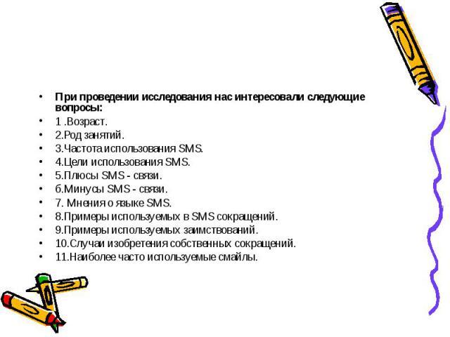 При проведении исследования нас интересовали следующие вопросы:1 .Возраст.2.Род занятий.3.Частота использования SMS.4.Цели использования SMS.5.Плюсы SMS - связи.б.Минусы SMS - связи.7. Мнения о языке SMS.8.Примеры используемых в SMS сокращений.9.При…