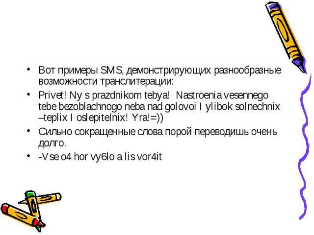 Вот примеры SMS, демонстрирующих разнообразные возможности транслитерации:Privet! Ny s prazdnikom tebya! Nastroenia vesennego tebe bezoblachnogo neba nad golovoi I ylibok solnechnix –teplix I oslepitelnix! Yra!=))Сильно сокращенные слова порой перев…