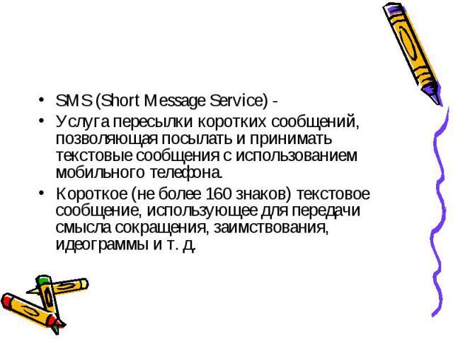 SMS (Short Message Service) -Услуга пересылки коротких сообщений, позволяющая посылать и принимать текстовые сообщения с использованием мобильного телефона.Короткое (не более 160 знаков) текстовое сообщение, использующее для передачи смысла сокращен…