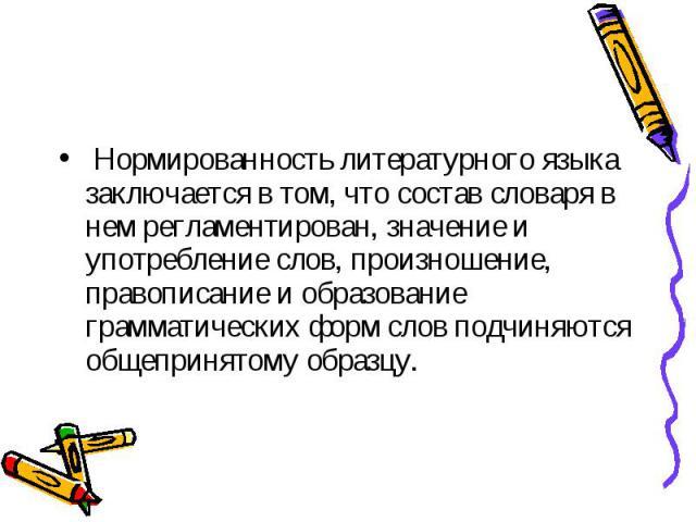 Нормированность литературного языка заключается в том, что состав словаря в нем регламентирован, значение и употребление слов, произношение, правописание и образование грамматических форм слов подчиняются общепринятому образцу.
