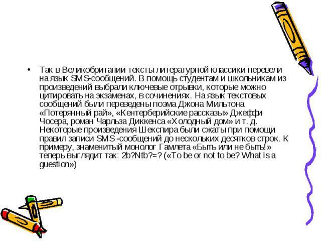 Так в Великобритании тексты литературной классики перевели на язык SMS-сообщений. В помощь студентам и школьникам из произведений выбрали ключевые отрывки, которые можно цитировать на экзаменах, в сочинениях. На язык текстовых сообщений были перевед…