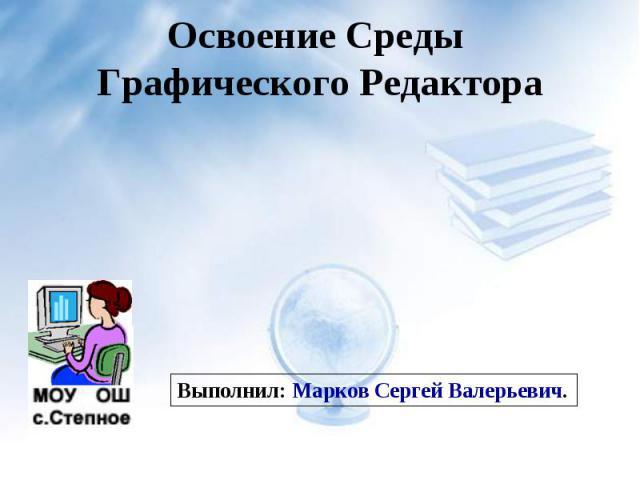 Освоение Среды Графического Редактора Выполнил: Марков Сергей Валерьевич.
