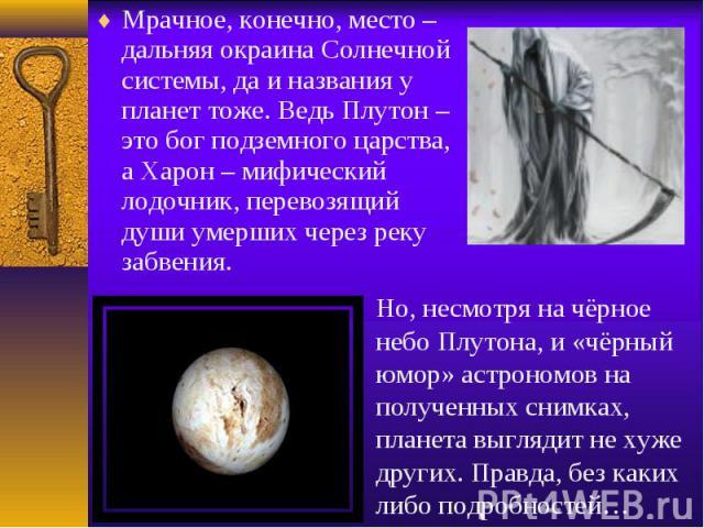 Мрачное, конечно, место – дальняя окраина Солнечной системы, да и названия у планет тоже. Ведь Плутон – это бог подземного царства, а Харон – мифический лодочник, перевозящий души умерших через реку забвения.Но, несмотря на чёрное небо Плутона, и «ч…