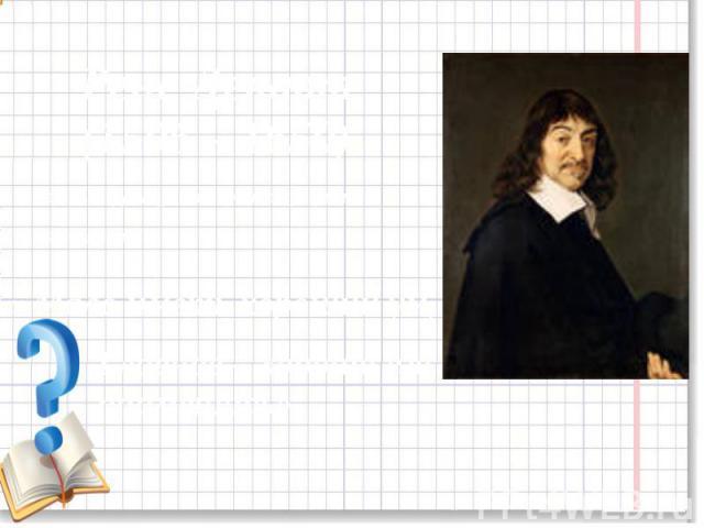 Рене Декарт(1596 – 1650)Великий французский философ, физик, математик« Мало иметь хороший ум,Главное – хорошо его применять».